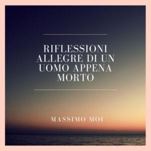 Massimo Moi - Riflessioni allegre di un uomo appena morto